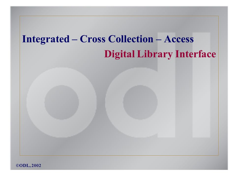 ©ODL, 2002 Integrated – Cross Collection – Access Digital Library Interface