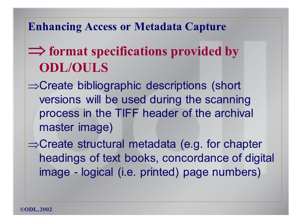 ©ODL, 2002 Enhancing Access or Metadata Capture format specifications provided by ODL/OULS Create bibliographic descriptions (short versions will be used during the scanning process in the TIFF header of the archival master image) Create structural metadata (e.g.