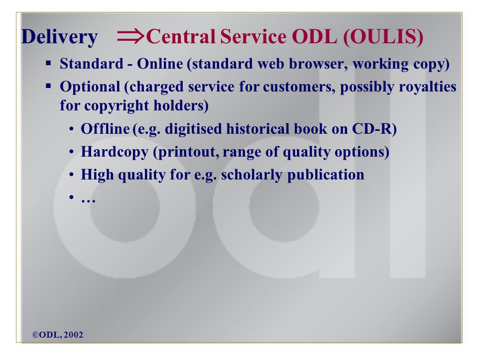 ©ODL, 2002 Delivery Central Service ODL (OULIS) Standard - Online (standard web browser, working copy) Optional (charged service for customers, possibly royalties for copyright holders) Offline (e.g.