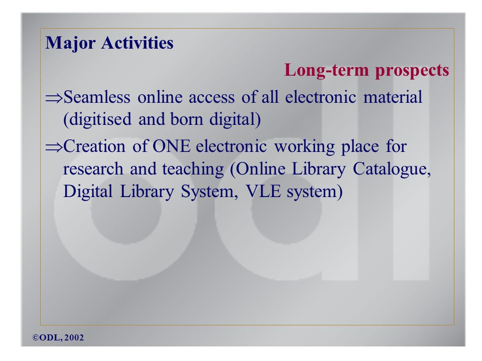 ©ODL, 2002 Major Activities Long-term prospects Seamless online access of all electronic material (digitised and born digital) Creation of ONE electronic working place for research and teaching (Online Library Catalogue, Digital Library System, VLE system)