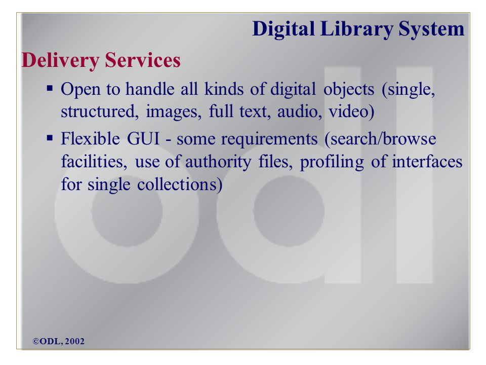 ©ODL, 2002 Digital Library System Delivery Services Open to handle all kinds of digital objects (single, structured, images, full text, audio, video) Flexible GUI - some requirements (search/browse facilities, use of authority files, profiling of interfaces for single collections)