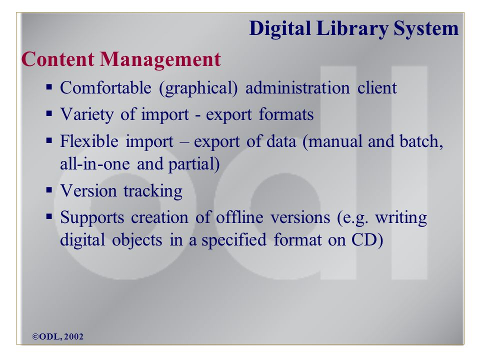 ©ODL, 2002 Digital Library System Content Management Comfortable (graphical) administration client Variety of import - export formats Flexible import – export of data (manual and batch, all-in-one and partial) Version tracking Supports creation of offline versions (e.g.