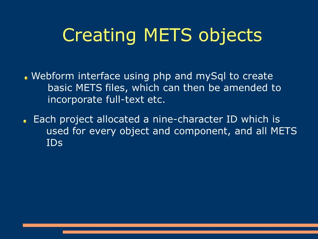 Creating METS objects Webform interface using php and mySql to create basic METS files, which can then be amended to incorporate full-text etc.