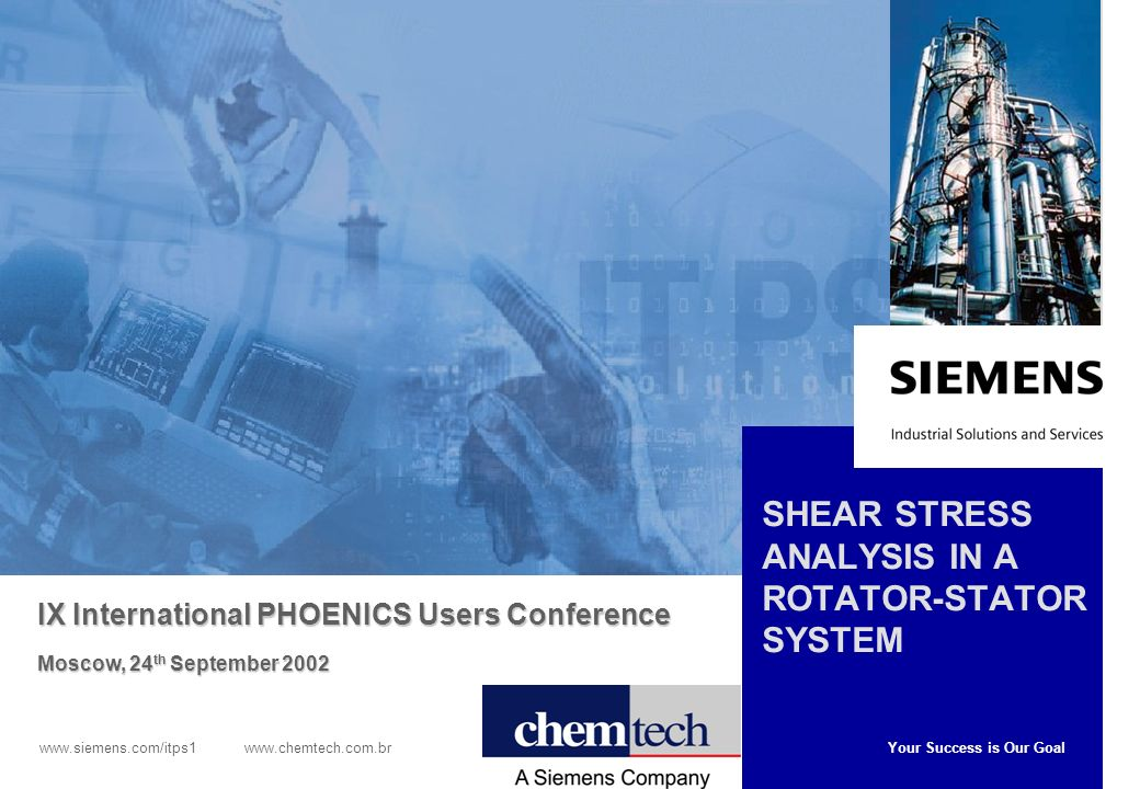 Your Success is Our Goal www.siemens.com/itps1 www.chemtech.com.br SHEAR STRESS ANALYSIS IN A ROTATOR-STATOR SYSTEM IX International PHOENICS Users Co