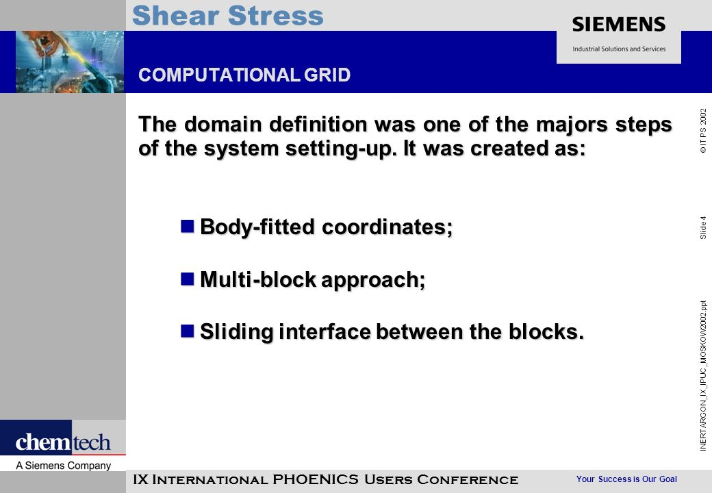 Your Success is Our Goal INERTARGON_IX_IPUC_MOSKOW2002.ppt Slide 4 © IT PS 2002 Shear Stress IX International PHOENICS Users Conference COMPUTATIONAL GRID The domain definition was one of the majors steps of the system setting-up.