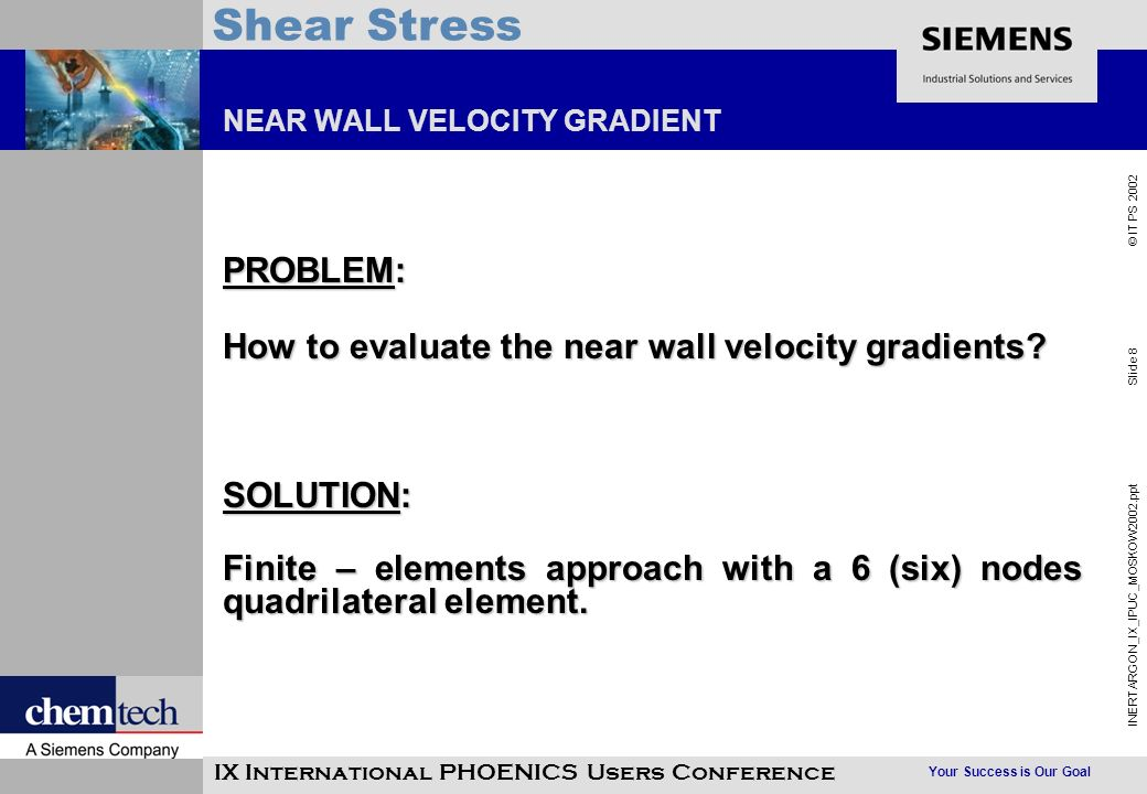 Your Success is Our Goal INERTARGON_IX_IPUC_MOSKOW2002.ppt Slide 8 © IT PS 2002 Shear Stress IX International PHOENICS Users Conference NEAR WALL VELOCITY GRADIENT PROBLEM: How to evaluate the near wall velocity gradients.