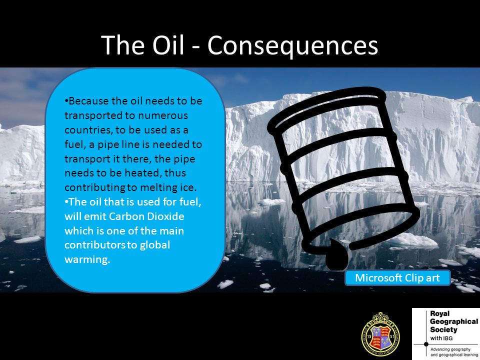 The Oil - Consequences Because the oil needs to be transported to numerous countries, to be used as a fuel, a pipe line is needed to transport it there, the pipe needs to be heated, thus contributing to melting ice.