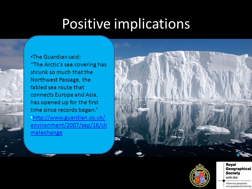 Positive implications The Guardian said: The Arctic s sea covering has shrunk so much that the Northwest Passage, the fabled sea route that connects Europe and Asia, has opened up for the first time since records began.