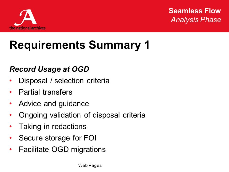 Seamless Flow Analysis Phase Web Pages Requirements Summary 1 Record Usage at OGD Disposal / selection criteria Partial transfers Advice and guidance Ongoing validation of disposal criteria Taking in redactions Secure storage for FOI Facilitate OGD migrations