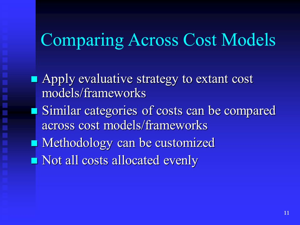 11 Comparing Across Cost Models Apply evaluative strategy to extant cost models/frameworks Apply evaluative strategy to extant cost models/frameworks