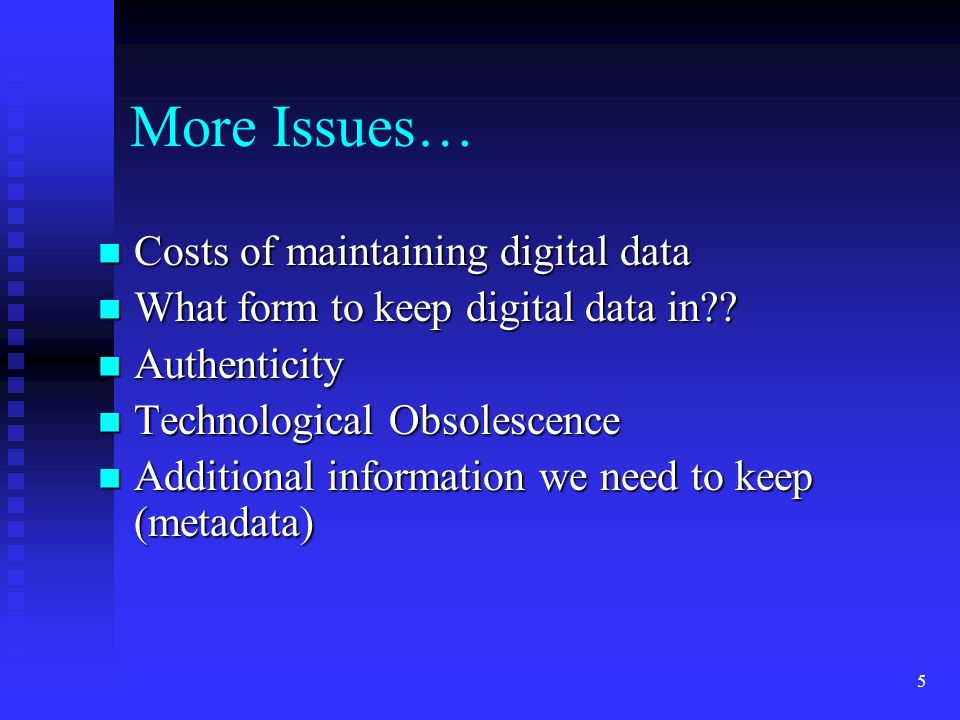 5 More Issues… Costs of maintaining digital data Costs of maintaining digital data What form to keep digital data in?? What form to keep digital data