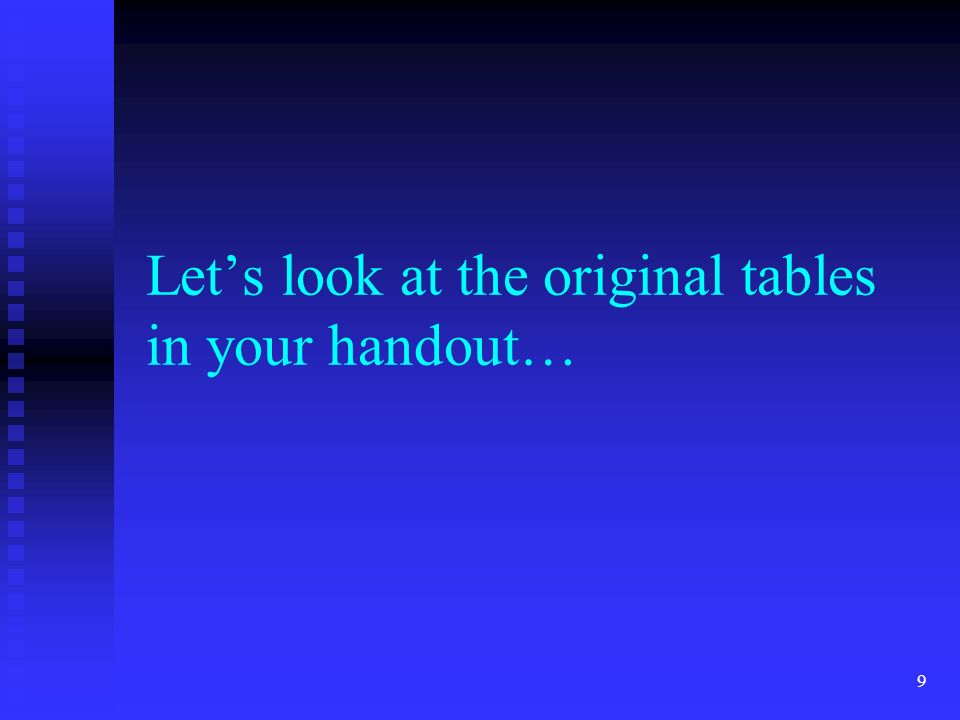 9 Lets look at the original tables in your handout…