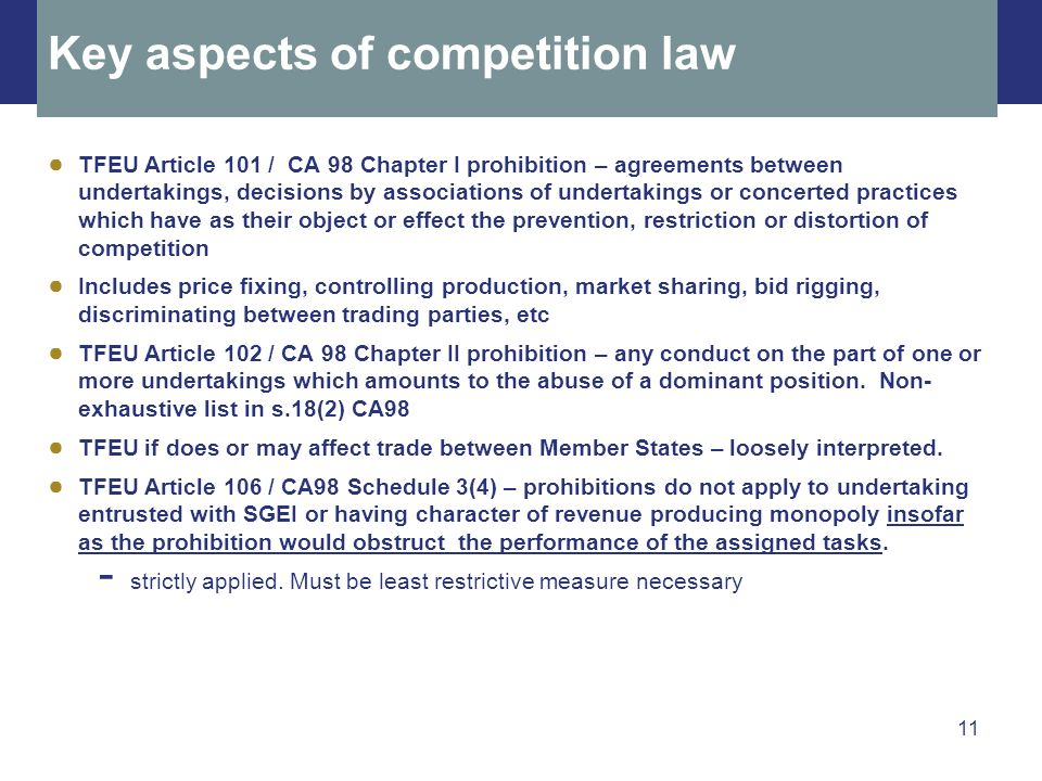 11 Key aspects of competition law TFEU Article 101 / CA 98 Chapter I prohibition – agreements between undertakings, decisions by associations of undertakings or concerted practices which have as their object or effect the prevention, restriction or distortion of competition Includes price fixing, controlling production, market sharing, bid rigging, discriminating between trading parties, etc TFEU Article 102 / CA 98 Chapter II prohibition – any conduct on the part of one or more undertakings which amounts to the abuse of a dominant position.