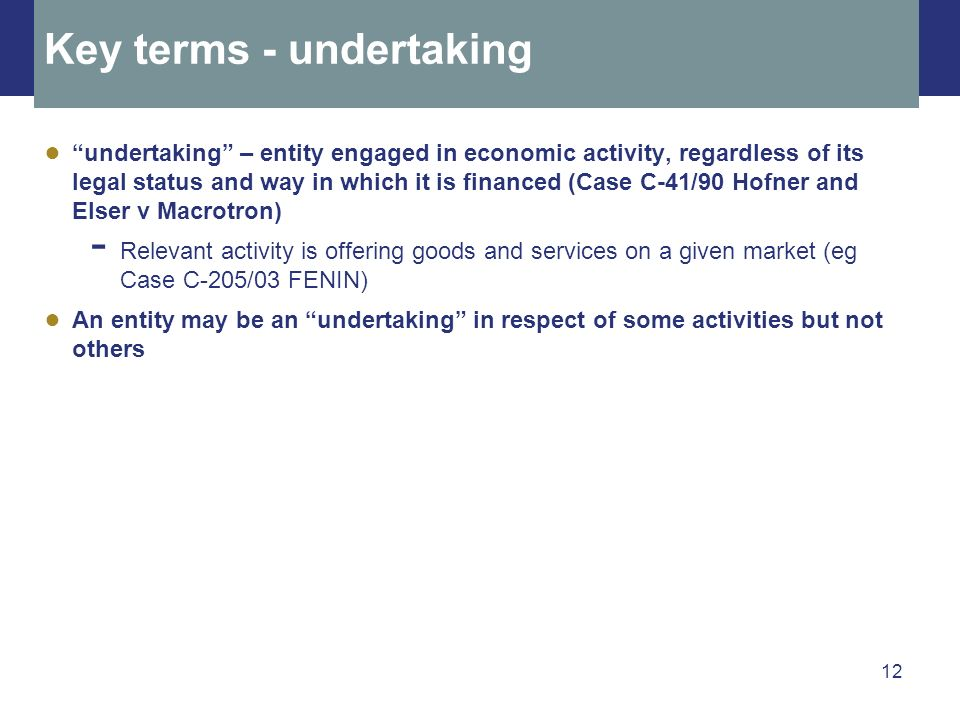 12 Key terms - undertaking undertaking – entity engaged in economic activity, regardless of its legal status and way in which it is financed (Case C-4