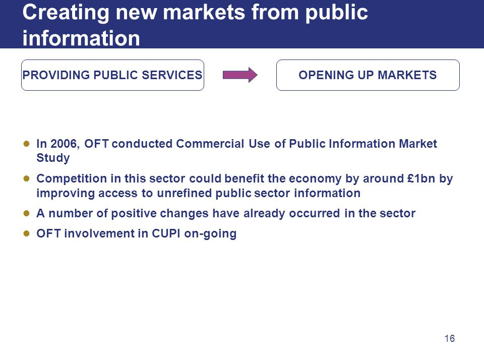 16 Creating new markets from public information In 2006, OFT conducted Commercial Use of Public Information Market Study Competition in this sector co