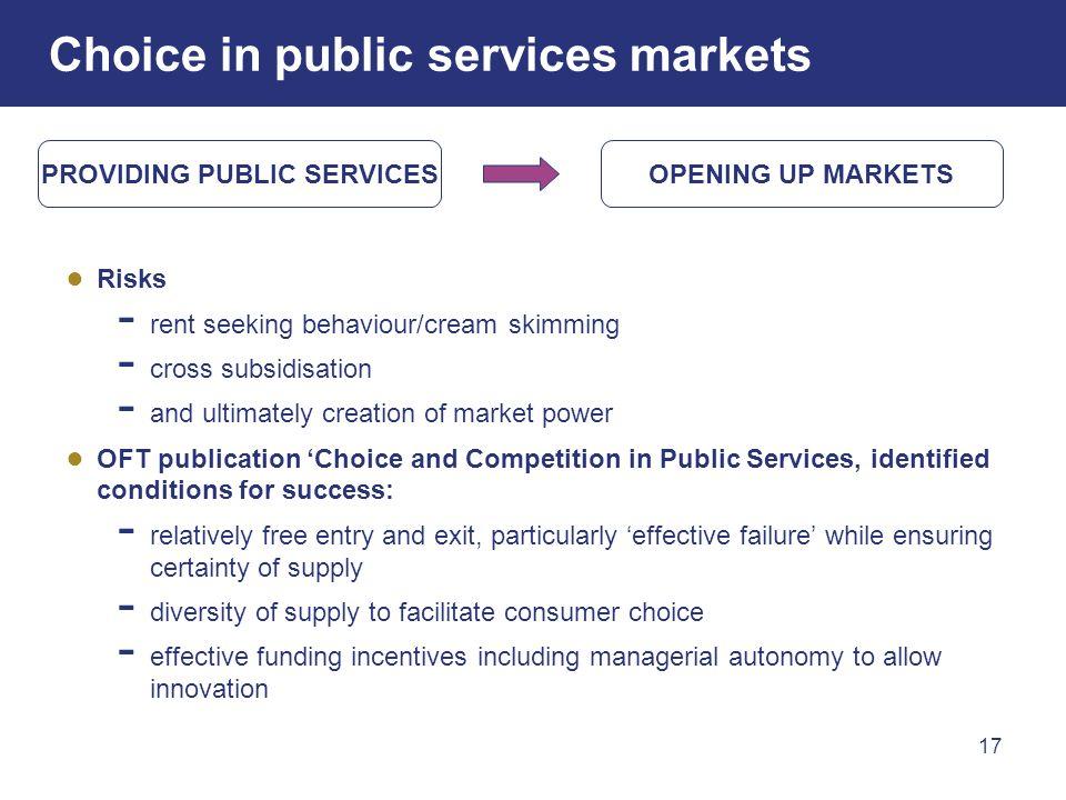 17 Choice in public services markets Risks rent seeking behaviour/cream skimming cross subsidisation and ultimately creation of market power OFT publi