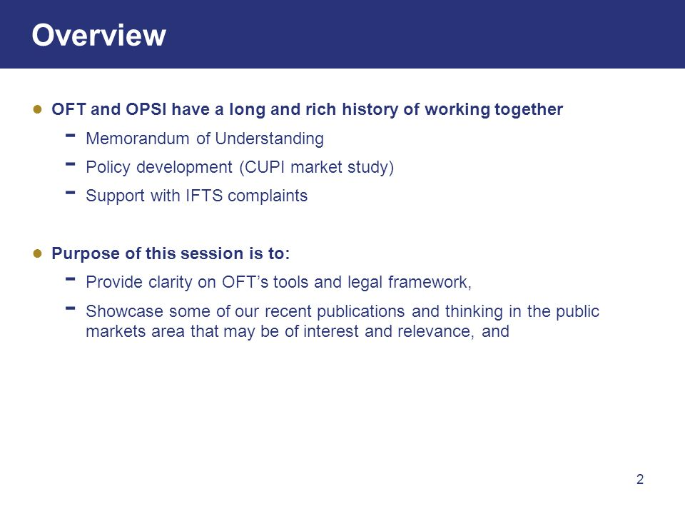 2 Overview OFT and OPSI have a long and rich history of working together Memorandum of Understanding Policy development (CUPI market study) Support with IFTS complaints Purpose of this session is to: Provide clarity on OFTs tools and legal framework, Showcase some of our recent publications and thinking in the public markets area that may be of interest and relevance, and