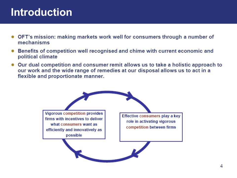 4 Introduction OFTs mission: making markets work well for consumers through a number of mechanisms Benefits of competition well recognised and chime with current economic and political climate Our dual competition and consumer remit allows us to take a holistic approach to our work and the wide range of remedies at our disposal allows us to act in a flexible and proportionate manner.