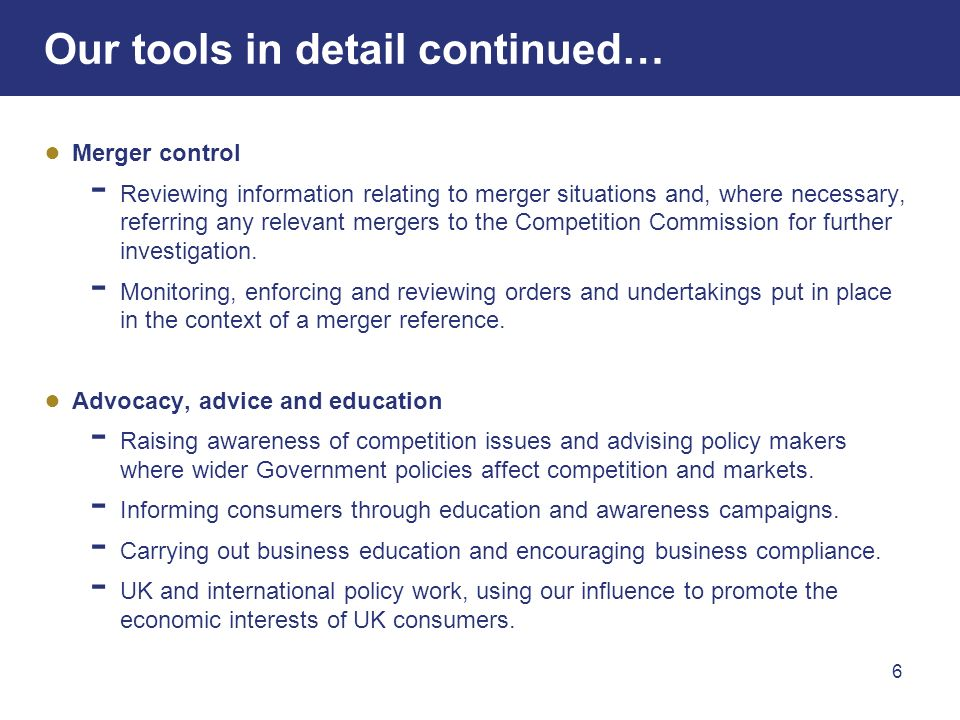 6 Our tools in detail continued… Merger control Reviewing information relating to merger situations and, where necessary, referring any relevant mergers to the Competition Commission for further investigation.