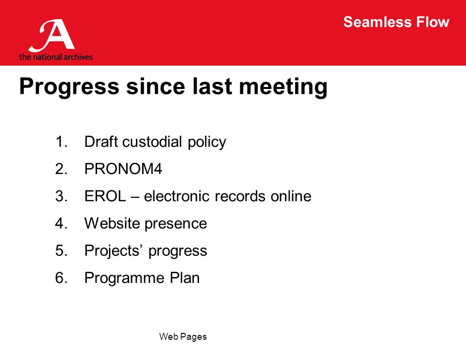 Seamless Flow Web Pages Progress since last meeting 1.Draft custodial policy 2.PRONOM4 3.EROL – electronic records online 4.Website presence 5.Project