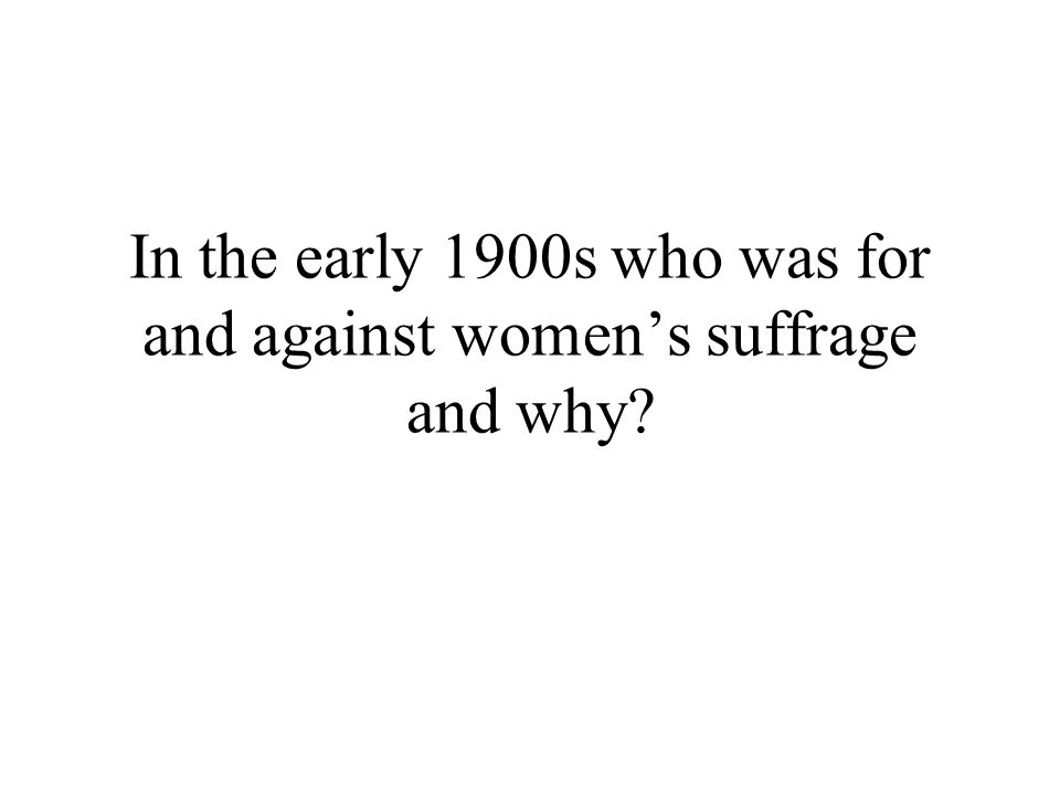 In the early 1900s who was for and against womens suffrage and why