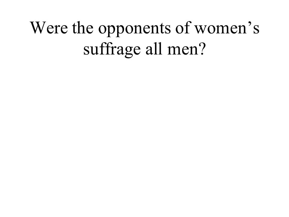 Were the opponents of womens suffrage all men