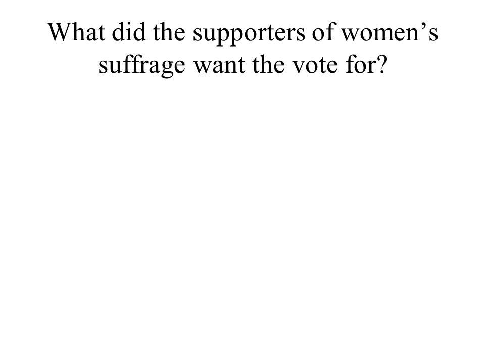 What did the supporters of womens suffrage want the vote for