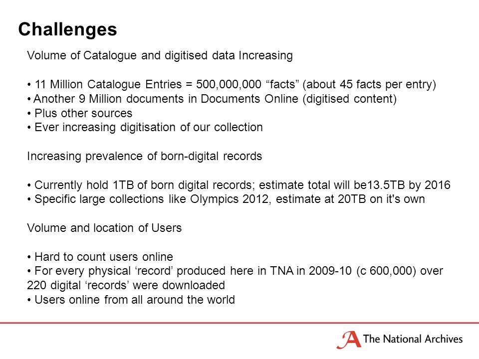 Challenges Volume of Catalogue and digitised data Increasing 11 Million Catalogue Entries = 500,000,000 facts (about 45 facts per entry) Another 9 Million documents in Documents Online (digitised content) Plus other sources Ever increasing digitisation of our collection Increasing prevalence of born-digital records Currently hold 1TB of born digital records; estimate total will be13.5TB by 2016 Specific large collections like Olympics 2012, estimate at 20TB on it s own Volume and location of Users Hard to count users online For every physical record produced here in TNA in 2009-10 (c 600,000) over 220 digital records were downloaded Users online from all around the world