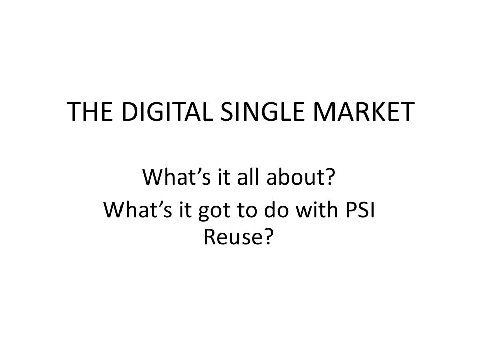 THE DIGITAL SINGLE MARKET Whats it all about Whats it got to do with PSI Reuse