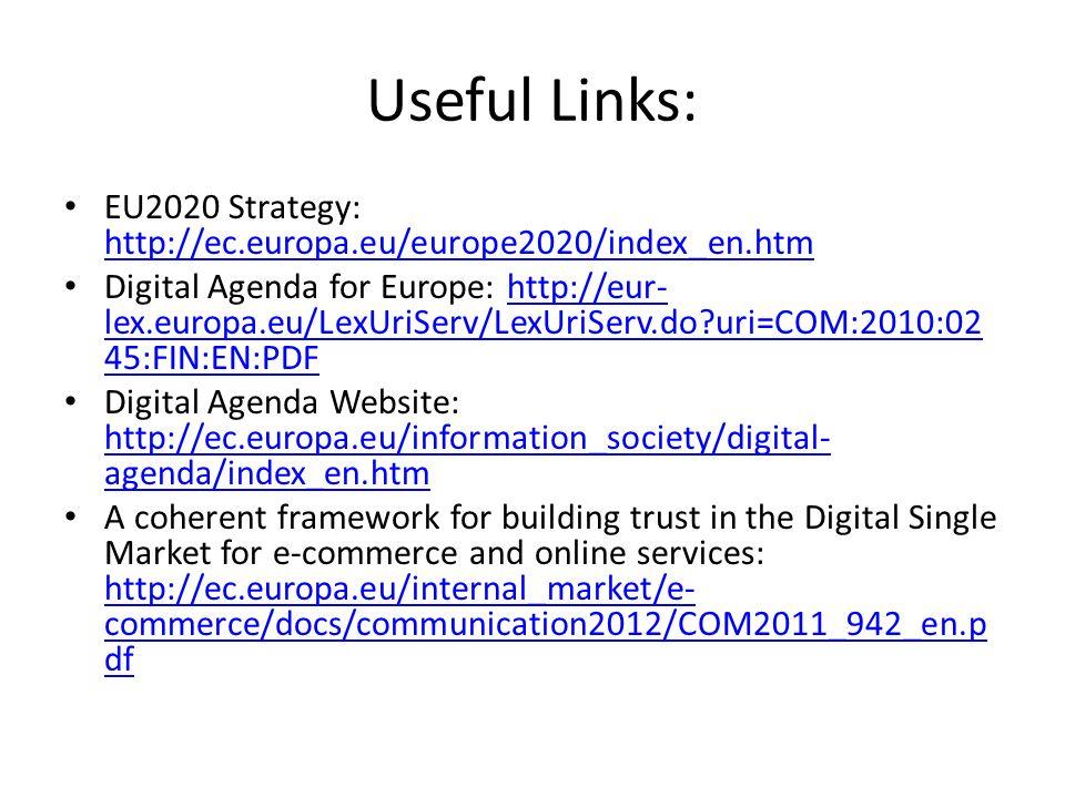 Useful Links: EU2020 Strategy: http://ec.europa.eu/europe2020/index_en.htm http://ec.europa.eu/europe2020/index_en.htm Digital Agenda for Europe: http://eur- lex.europa.eu/LexUriServ/LexUriServ.do uri=COM:2010:02 45:FIN:EN:PDFhttp://eur- lex.europa.eu/LexUriServ/LexUriServ.do uri=COM:2010:02 45:FIN:EN:PDF Digital Agenda Website: http://ec.europa.eu/information_society/digital- agenda/index_en.htm http://ec.europa.eu/information_society/digital- agenda/index_en.htm A coherent framework for building trust in the Digital Single Market for e-commerce and online services: http://ec.europa.eu/internal_market/e- commerce/docs/communication2012/COM2011_942_en.p df http://ec.europa.eu/internal_market/e- commerce/docs/communication2012/COM2011_942_en.p df