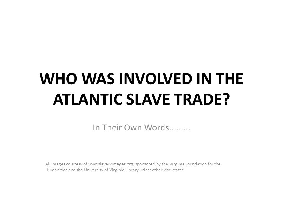WHO WAS INVOLVED IN THE ATLANTIC SLAVE TRADE? In Their Own Words......... All images courtesy of wwwslaveryimages.org, sponsored by the Virginia Found