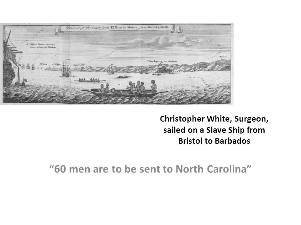 Christopher White, Surgeon, sailed on a Slave Ship from Bristol to Barbados 60 men are to be sent to North Carolina