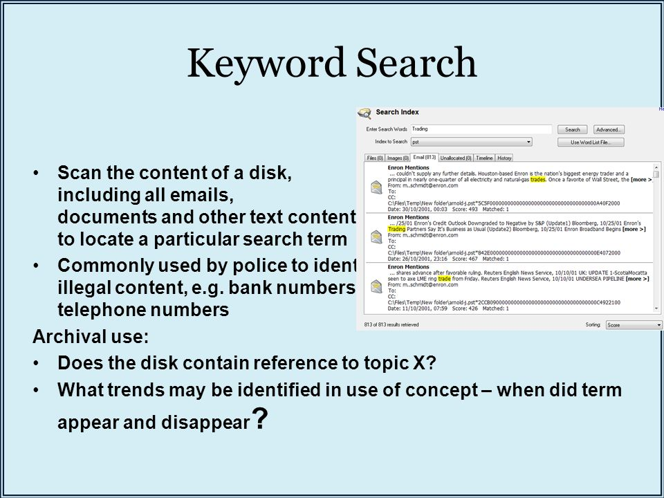 Keyword Search Scan the content of a disk, including all emails, documents and other text content, to locate a particular search term Commonly used by