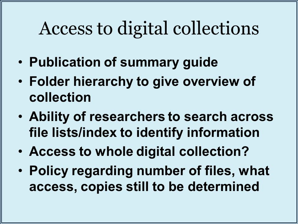 Access to digital collections Publication of summary guide Folder hierarchy to give overview of collection Ability of researchers to search across file lists/index to identify information Access to whole digital collection.