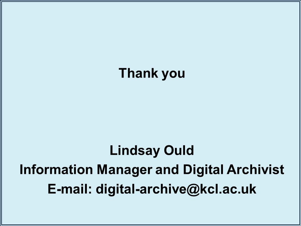 Thank you Lindsay Ould Information Manager and Digital Archivist E-mail: digital-archive@kcl.ac.uk