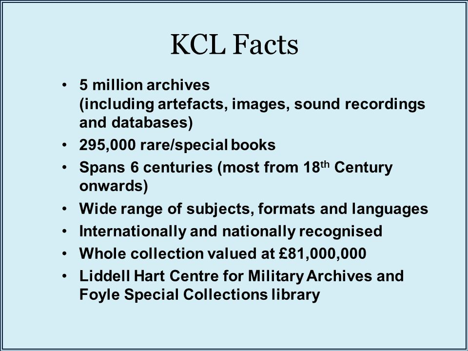 KCL Facts 5 million archives (including artefacts, images, sound recordings and databases) 295,000 rare/special books Spans 6 centuries (most from 18 th Century onwards) Wide range of subjects, formats and languages Internationally and nationally recognised Whole collection valued at £81,000,000 Liddell Hart Centre for Military Archives and Foyle Special Collections library