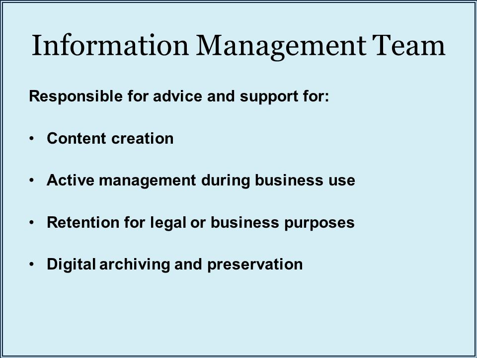 Information Management Team Responsible for advice and support for: Content creation Active management during business use Retention for legal or busi