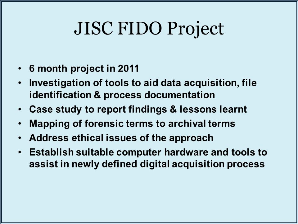 JISC FIDO Project 6 month project in 2011 Investigation of tools to aid data acquisition, file identification & process documentation Case study to report findings & lessons learnt Mapping of forensic terms to archival terms Address ethical issues of the approach Establish suitable computer hardware and tools to assist in newly defined digital acquisition process