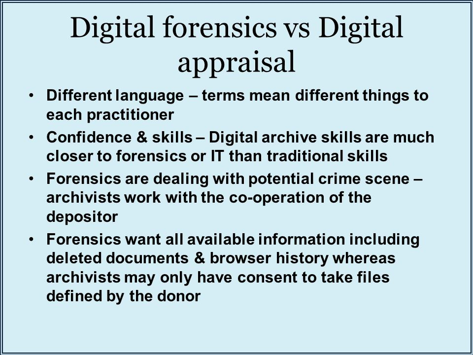 Digital forensics vs Digital appraisal Different language – terms mean different things to each practitioner Confidence & skills – Digital archive skills are much closer to forensics or IT than traditional skills Forensics are dealing with potential crime scene – archivists work with the co-operation of the depositor Forensics want all available information including deleted documents & browser history whereas archivists may only have consent to take files defined by the donor