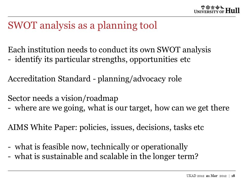 SWOT analysis as a planning tool UKAD 2012 21 Mar 2012 | 18 Each institution needs to conduct its own SWOT analysis -identify its particular strengths