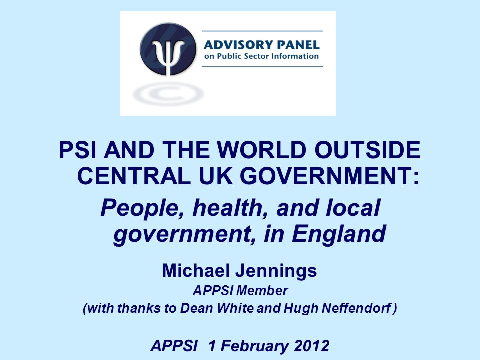 PSI AND THE WORLD OUTSIDE CENTRAL UK GOVERNMENT: People, health, and local government, in England Michael Jennings APPSI Member (with thanks to Dean White and Hugh Neffendorf ) APPSI 1 February 2012