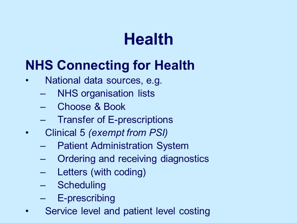 Health NHS Connecting for Health National data sources, e.g. –NHS organisation lists –Choose & Book –Transfer of E-prescriptions Clinical 5 (exempt fr