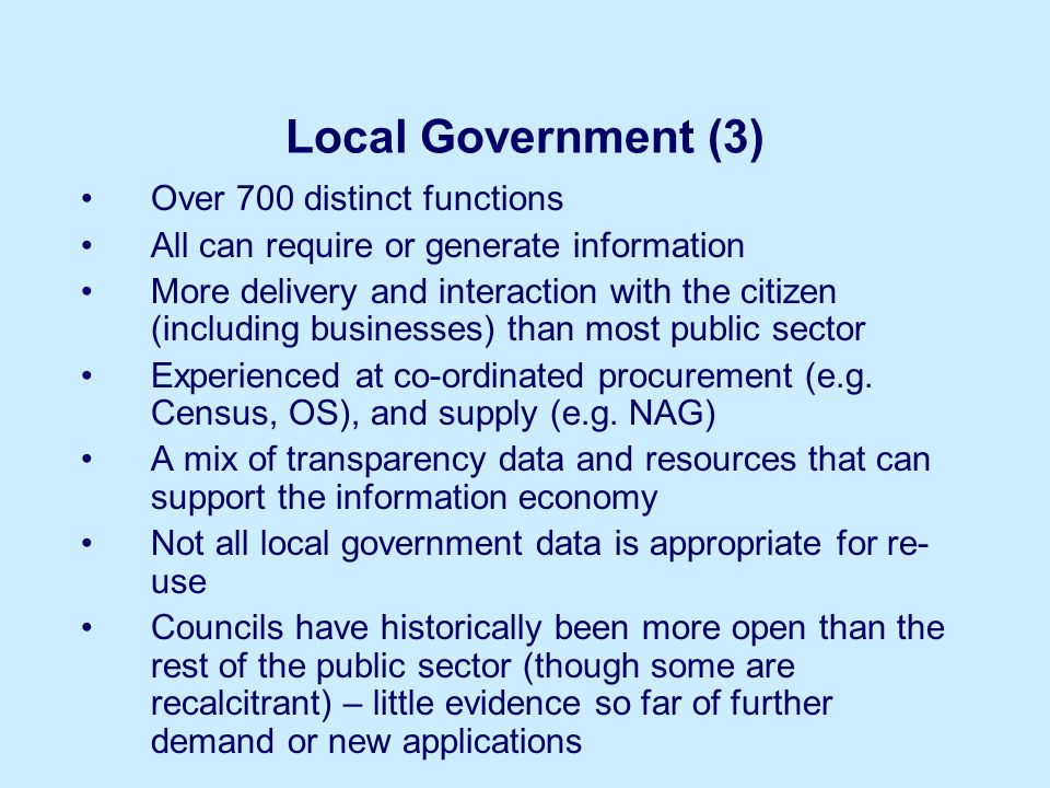 Local Government (3) Over 700 distinct functions All can require or generate information More delivery and interaction with the citizen (including bus