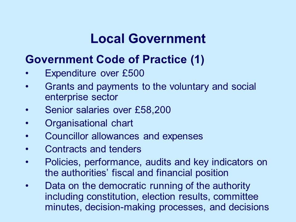 Local Government Government Code of Practice (1) Expenditure over £500 Grants and payments to the voluntary and social enterprise sector Senior salaries over £58,200 Organisational chart Councillor allowances and expenses Contracts and tenders Policies, performance, audits and key indicators on the authorities fiscal and financial position Data on the democratic running of the authority including constitution, election results, committee minutes, decision-making processes, and decisions