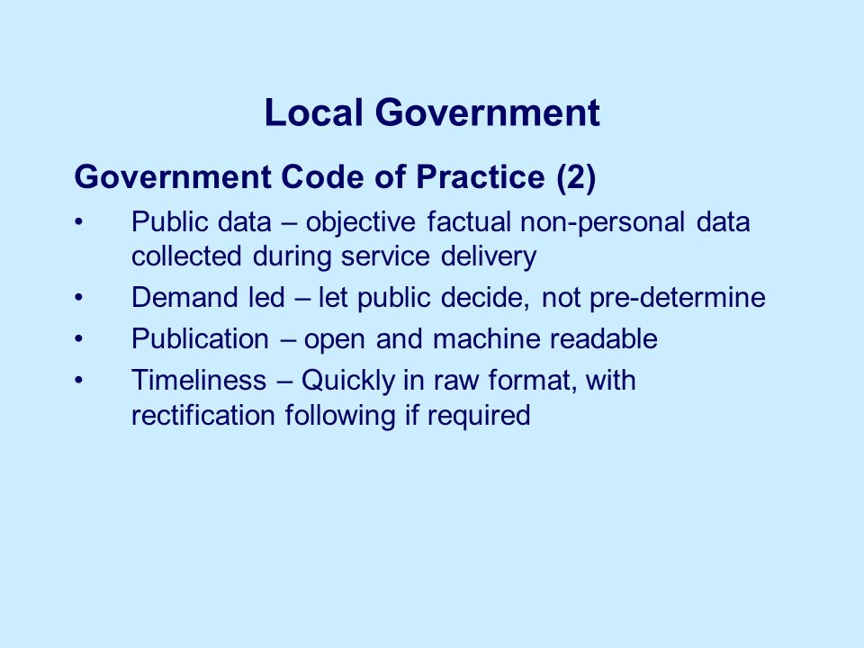 Local Government Government Code of Practice (2) Public data – objective factual non-personal data collected during service delivery Demand led – let public decide, not pre-determine Publication – open and machine readable Timeliness – Quickly in raw format, with rectification following if required