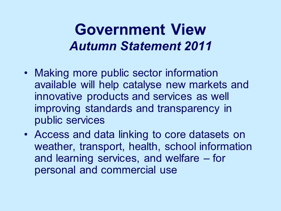 Government View Autumn Statement 2011 Making more public sector information available will help catalyse new markets and innovative products and services as well improving standards and transparency in public services Access and data linking to core datasets on weather, transport, health, school information and learning services, and welfare – for personal and commercial use
