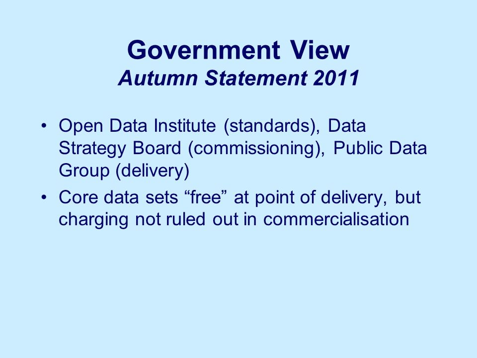 Government View Autumn Statement 2011 Open Data Institute (standards), Data Strategy Board (commissioning), Public Data Group (delivery) Core data sets free at point of delivery, but charging not ruled out in commercialisation