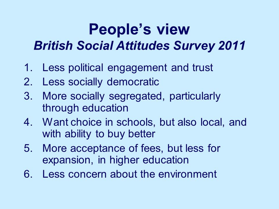 Peoples view British Social Attitudes Survey 2011 1.Less political engagement and trust 2.Less socially democratic 3.More socially segregated, particularly through education 4.Want choice in schools, but also local, and with ability to buy better 5.More acceptance of fees, but less for expansion, in higher education 6.Less concern about the environment