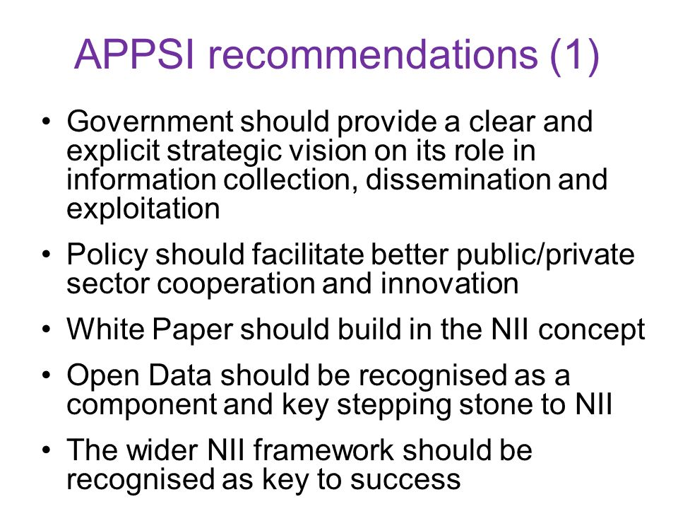 APPSI recommendations (1) Government should provide a clear and explicit strategic vision on its role in information collection, dissemination and exploitation Policy should facilitate better public/private sector cooperation and innovation White Paper should build in the NII concept Open Data should be recognised as a component and key stepping stone to NII The wider NII framework should be recognised as key to success