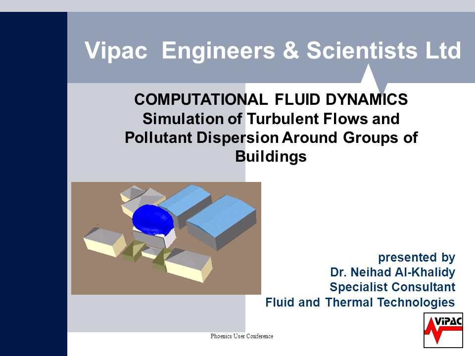 Phoenics User Conference on CFD May 2004 Vipac Engineers & Scientists Ltd COMPUTATIONAL FLUID DYNAMICS Simulation of Turbulent Flows and Pollutant Dispersion Around Groups of Buildings presented by Dr.